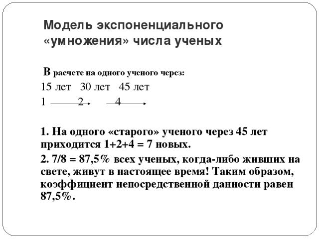 Модель экспоненциального «умножения» числа ученых В расчете на одного ученого через: 15 лет 30 лет 45 лет 1 2 4 1. На одного «старого» ученого через 45 лет приходится 1+2+4 = 7 новых. 2. 7/8 = 87,5% всех ученых, когда-либо живших на свете, живут в н…