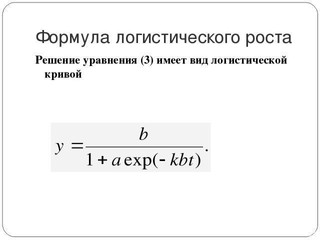 Формула логистического роста Решение уравнения (3) имеет вид логистической кривой