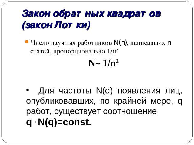 Закон обратных квадратов (закон Лотки) Число научных работников N(n), написавших n статей, пропорционально 1/n2 N~ 1/n2 Для частоты N(q) появления лиц, опубликовавших, по крайней мере, q работ, существует соотношение q . N(q)=const.