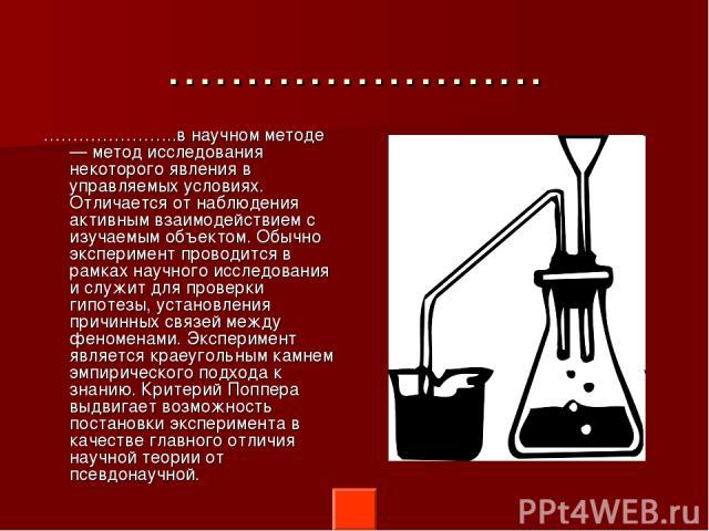 …………………… …………………..в научном методе — метод исследования некоторого явления в управляемых условиях. Отличается от наблюдения активным взаимодействием с изучаемым объектом. Обычно эксперимент проводится в рамках научного исследования и служит для пров…