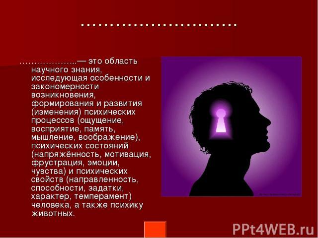 ……………………… ………………..— это область научного знания, исследующая особенности и закономерности возникновения, формирования и развития (изменения) психических процессов (ощущение, восприятие, память, мышление, воображение), психических состояний (напряжён…