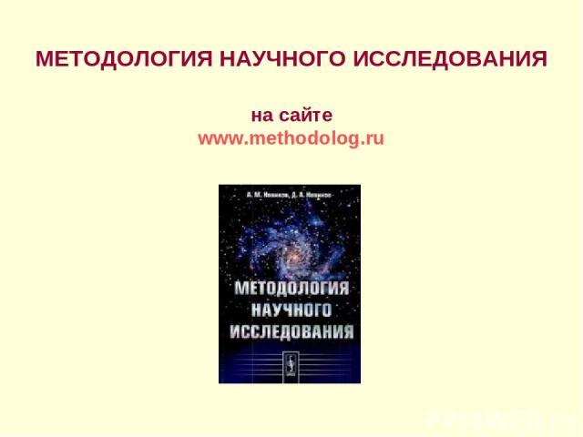 МЕТОДОЛОГИЯ НАУЧНОГО ИССЛЕДОВАНИЯ на сайте www.methodolog.ru