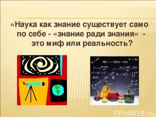 «Наука как знание существует само по себе - «знание ради знания» - это миф или р