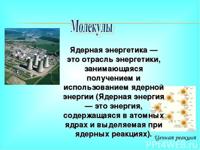 Цепная реакция Ядерная энергетика — это отрасль энергетики, занимающаяся получением и использованием ядерной энергии (Ядерная энергия — это энергия, содержащаяся в атомных ядрах и выделяемая при ядерных реакциях).