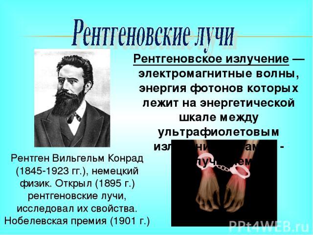 Рентген Вильгельм Конрад (1845-1923 гг.), немецкий физик. Открыл (1895 г.) рентгеновские лучи, исследовал их свойства. Нобелевская премия (1901 г.) Рентгеновское излучение — электромагнитные волны, энергия фотонов которых лежит на энергетической шка…