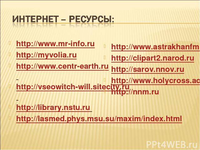 http://www.mr-info.ru http://myvolia.ru http://www.centr-earth.ru http://vseowitch-will.sitecity.ru http://library.nstu.ru http://lasmed.phys.msu.su/maxim/index.html http://www.astrakhanfm.ru http://clipart2.narod.ru http://sarov.nnov.ru http://www.…