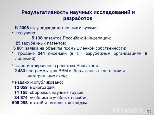 * В 2008 году подведомственными вузами: получено: 5 138 патентов Российской Федерации; 25 зарубежных патентов; 5 801 заявка на объекты промышленной собственности; продано 244 лицензии (в т.ч. зарубежным организациям 6 лицензий), зарегистрировано в р…