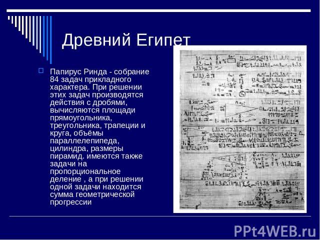 Древний Египет Папирус Ринда - собрание 84 задач прикладного характера. При решении этих задач производятся действия с дробями, вычисляются площади прямоугольника, треугольника, трапеции и круга, объёмы параллелепипеда, цилиндра, размеры пирамид. им…