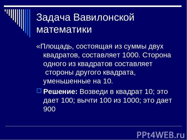 Задача Вавилонской математики «Площадь, состоящая из суммы двух квадратов, составляет 1000. Сторона одного из квадратов составляет стороны другого квадрата, уменьшенные на 10. Решение: Возведи в квадрат 10; это дает 100; вычти 100 из 1000; это дает 900