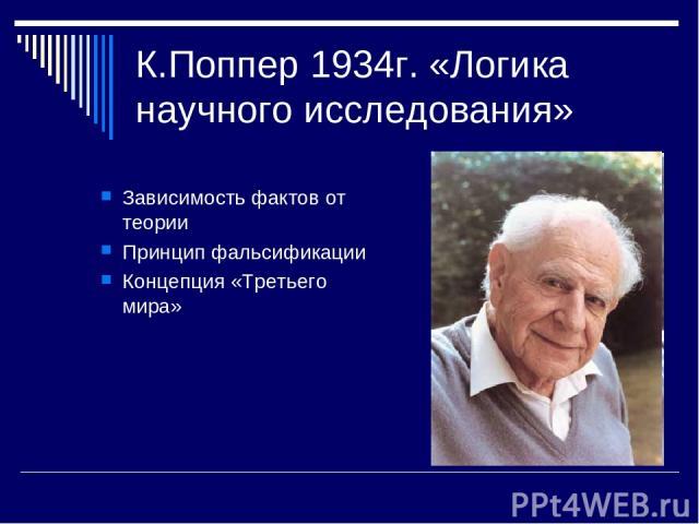 К.Поппер 1934г. «Логика научного исследования» Зависимость фактов от теории Принцип фальсификации Концепция «Третьего мира»