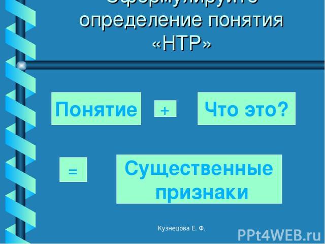 Сформулируйте определение понятия «НТР» Понятие + Что это? = Существенные признаки Кузнецова Е. Ф. Кузнецова Е. Ф.