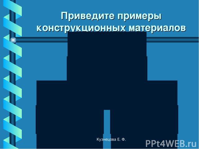 Приведите примеры конструкционных материалов Кузнецова Е. Ф. Кузнецова Е. Ф.
