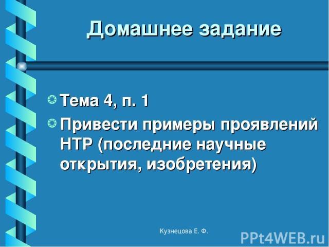 Домашнее задание Тема 4, п. 1 Привести примеры проявлений НТР (последние научные открытия, изобретения) Кузнецова Е. Ф. Кузнецова Е. Ф.