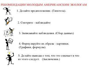 РЕКОМЕНДАЦИИ МОЛОДЫМ АМЕРИКАНСКИМ ЭКОЛОГАМ 1. Делайте предположение. (Гипотеза).