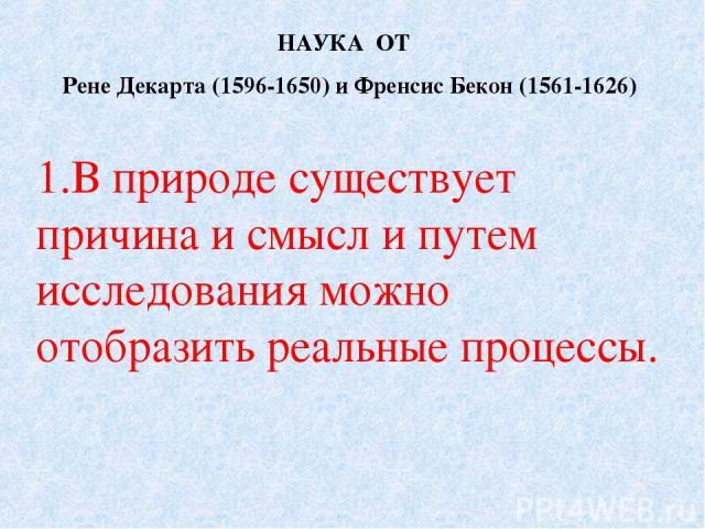 В природе существует причина и смысл и путем исследования можно отобразить реальные процессы. НАУКА ОТ Рене Декарта (1596-1650) и Френсис Бекон (1561-1626)