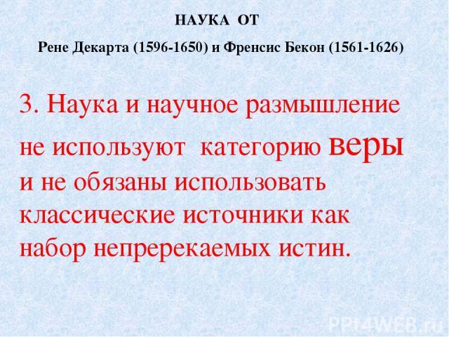 НАУКА ОТ Рене Декарта (1596-1650) и Френсис Бекон (1561-1626) 3. Наука и научное размышление не используют категорию веры и не обязаны использовать классические источники как набор непререкаемых истин.
