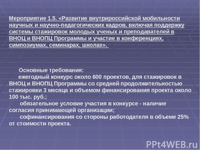 Основные требования: ежегодный конкурс около 600 проектов, для стажировок в ВНОЦ и ВНОПЦ Программы со средней продолжительностью стажировки 3 месяца и объемом финансирования проекта около 100 тыс. руб.; обязательное условие участия в конкурсе - нали…