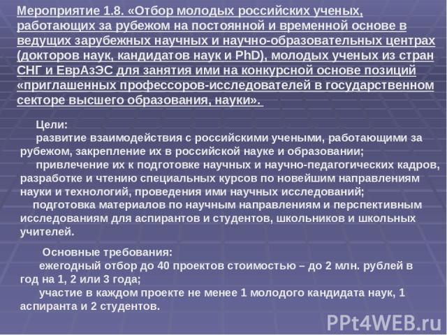 Основные требования: ежегодный отбор до 40 проектов стоимостью – до 2 млн. рублей в год на 1, 2 или 3 года; участие в каждом проекте не менее 1 молодого кандидата наук, 1 аспиранта и 2 студентов. Мероприятие 1.8. «Отбор молодых российских ученых, ра…
