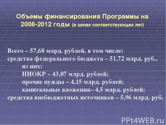 Объемы финансирования Программы на 2008-2012 годы (в ценах соответствующих лет) Всего – 57,68 млрд. рублей, в том числе: средства федерального бюджета – 51,72 млрд. руб., из них: НИОКР – 43,07 млрд. рублей; прочие нужды – 4,15 млрд. рублей; капиталь…