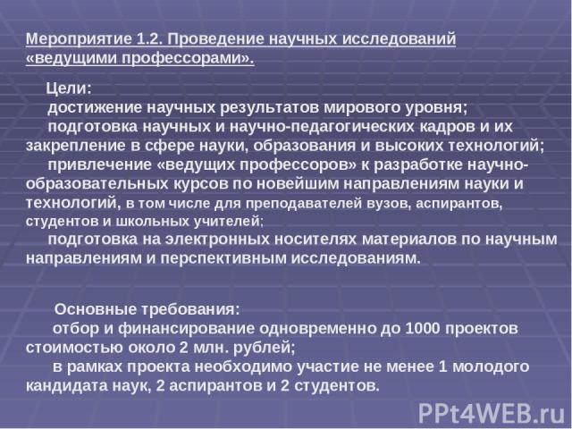Основные требования: отбор и финансирование одновременно до 1000 проектов стоимостью около 2 млн. рублей; в рамках проекта необходимо участие не менее 1 молодого кандидата наук, 2 аспирантов и 2 студентов. Мероприятие 1.2. Проведение научных исследо…