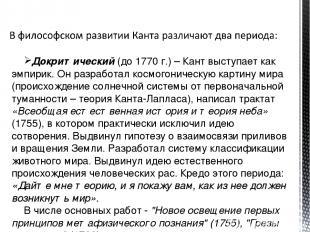 Докритический (до 1770 г.) – Кант выступает как эмпирик. Он разработал космогони