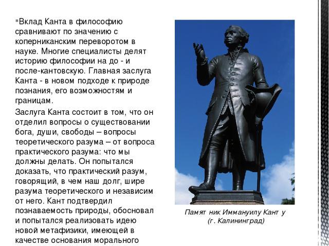 Вклад Канта в философию сравнивают по значению с коперниканским переворотом в науке. Многие специалисты делят историю философии на до - и после-кантовскую. Главная заслуга Канта - в новом подходе к природе познания, его возможностям и границам. Засл…
