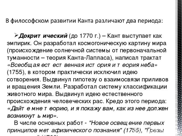 Докритический (до 1770 г.) – Кант выступает как эмпирик. Он разработал космогоническую картину мира (происхождение солнечной системы от первоначальной туманности – теория Канта-Лапласа), написал трактат «Всеобщая естественная история и теория неба» …