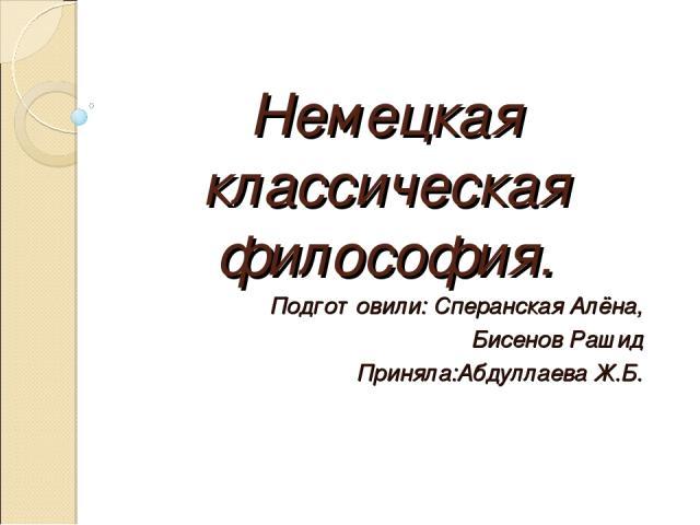 Немецкая классическая философия. Подготовили: Сперанская Алёна, Бисенов Рашид Приняла:Абдуллаева Ж.Б.