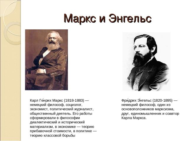 Маркс и Энгельс Карл Ге нрих Маркс (1818-1883) — немецкий философ, социолог, экономист, политический журналист, общественный деятель. Его работы сформировали в философии диалектический и исторический материализм, в экономике — теорию прибавочной сто…