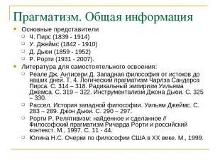 Прагматизм. Общая информация Основные представители Ч. Пирс (1839 - 1914) У.Дже