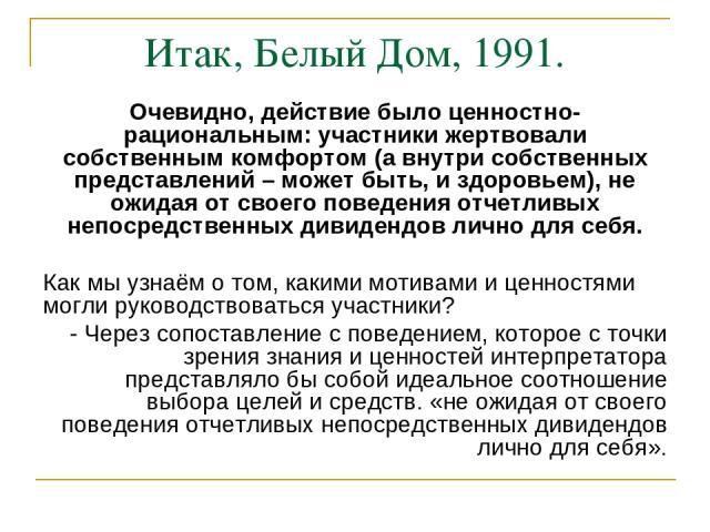 Итак, Белый Дом, 1991. Очевидно, действие было ценностно-рациональным: участники жертвовали собственным комфортом (а внутри собственных представлений – может быть, и здоровьем), не ожидая от своего поведения отчетливых непосредственных дивидендов ли…