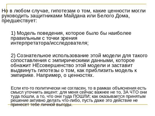 Но в любом случае, гипотезам о том, какие ценности могли руководить защитниками Майдана или Белого Дома, предшествует: 1) Модель поведения, которое было бы наиболее правильным с точки зрения интерпретатора/исследователя; 2) Сознательное использовани…