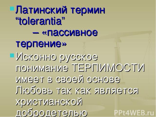 """Латинский термин """"tolerantia"""" – «пассивное терпение» Исконно русское понимание ТЕРПИМОСТИ имеет в своей основе Любовь так как является христианской добродетелью"""