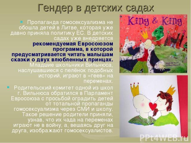 Гендер в детских садах Пропаганда гомосексуализма не обошла детей в Литве, которая уже давно приняла политику ЕС. В детских садах уже внедряется рекомендуемая Евросоюзом программа, в которой предусматривается читать малышам сказки о двух влюбленных …