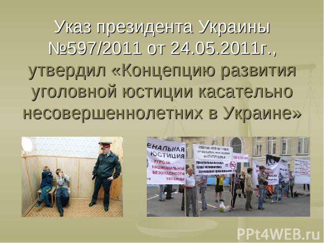 Указ президента Украины №597/2011 от 24.05.2011г., утвердил «Концепцию развития уголовной юстиции касательно несовершеннолетних в Украине»