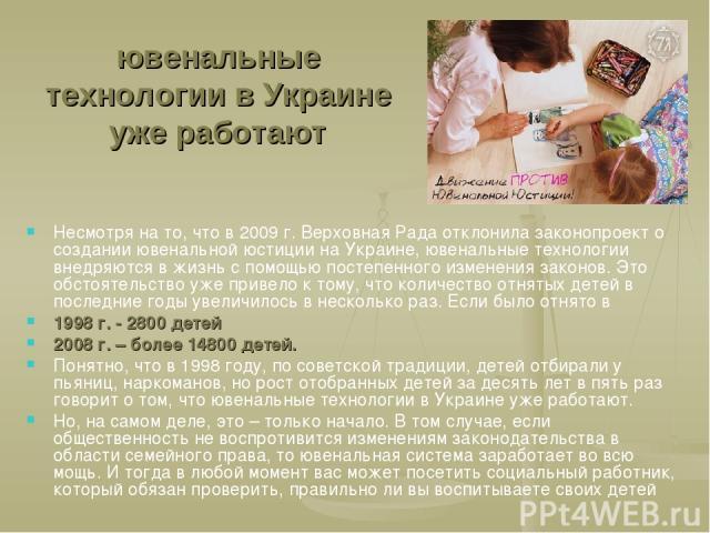 ювенальные технологии в Украине уже работают Несмотря на то, что в 2009 г. Верховная Рада отклонила законопроект о создании ювенальной юстиции на Украине, ювенальные технологии внедряются в жизнь с помощью постепенного изменения законов. Это обстоят…