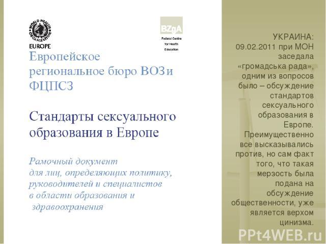 УКРАИНА: 09.02.2011 при МОН заседала «громадська рада», одним из вопросов было – обсуждение стандартов сексуального образования в Европе. Преимущественно все высказывались против, но сам факт того, что такая мерзость была подана на обсуждение общест…