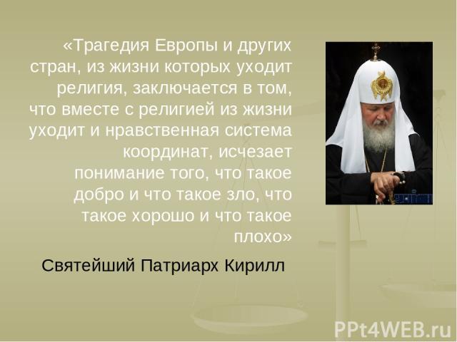 «Трагедия Европы и других стран, из жизни которых уходит религия, заключается в том, что вместе с религией из жизни уходит и нравственная система координат, исчезает понимание того, что такое добро и что такое зло, что такое хорошо и что такое плохо…