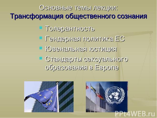 Толерантность Гендерная политика ЕС Ювенальная юстиция Стандарты сексуального образования в Европе Основные темы лекции: Трансформация общественного сознания
