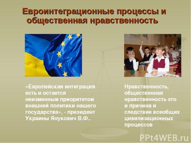 Евроинтеграционные процессы и общественная нравственность «Европейская интеграция есть и остается неизменным приоритетом внешней политики нашего государства», - президент Украины Янукович В.Ф.. Нравственность, общественная нравственность это и причи…