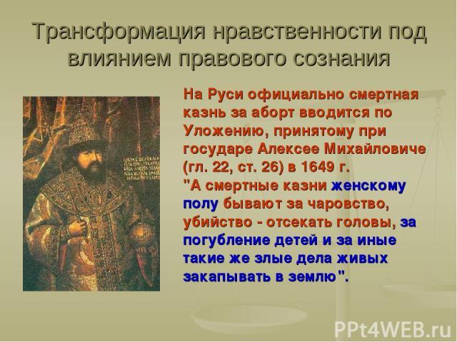 Трансформация нравственности под влиянием правового сознания На Руси официально смертная казнь за аборт вводится по Уложению, принятому при государе Алексее Михайловиче (гл. 22, ст. 26) в 1649 г.