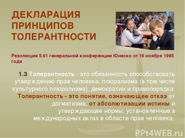 ДЕКЛАРАЦИЯ ПРИНЦИПОВ ТОЛЕРАНТНОСТИ Резолюция 5.61 генеральной конференции Юнеско от 16 ноября 1995 года 1.3 Толерантность - это обязанность способствовать утверждению прав человека, плюрализма (в том числе культурного плюрализма), демократии и право…