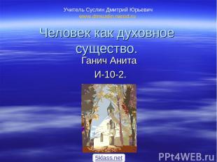 Человек как духовное существо. Ганич Анита И-10-2. Учитель Суслин Дмитрий Юрьеви