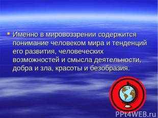 Именно в мировоззрении содержится понимание человеком мира и тенденций его разви