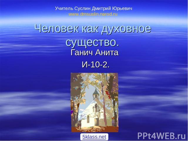 Человек как духовное существо. Ганич Анита И-10-2. Учитель Суслин Дмитрий Юрьевич www.dmsuslin.narod.ru 5klass.net