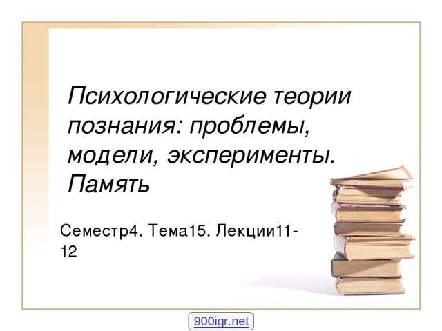 Психологические теории познания: проблемы, модели, эксперименты. Память Семестр4. Тема15. Лекции11-12 900igr.net