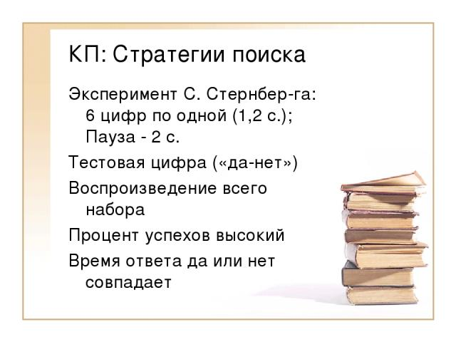 КП: Стратегии поиска Эксперимент С. Стернбер-га: 6 цифр по одной (1,2 с.); Пауза - 2 с. Тестовая цифра («да-нет») Воспроизведение всего набора Процент успехов высокий Время ответа да или нет совпадает