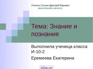 Тема: Знание и познание Выполнила ученица класса И-10-2 Еремеева Екатерина Учите