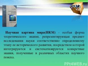 НКМ Научная картина мира(НКМ) - особая форма теоретического знания, репрезентиру