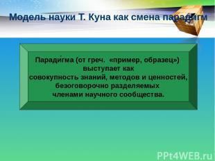 Модель науки Т. Куна как смена парадигм Паради гма (от греч. «пример, образец»)
